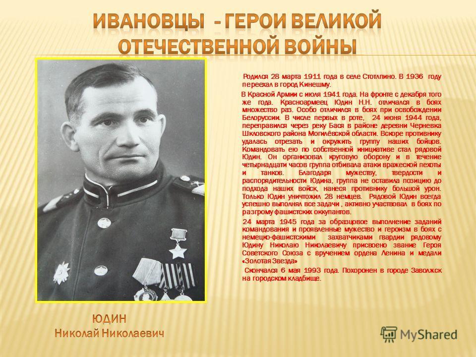 Родился 28 марта 1911 года в селе Стотлпино. В 1936 году переехал в город Кинешму. В Красной Армии с июля 1941 года. На фронте с декабря того же года. Красноармеец Юдин Н.Н. отличался в боях множество раз. Особо отличился в боях при освобождении Бело