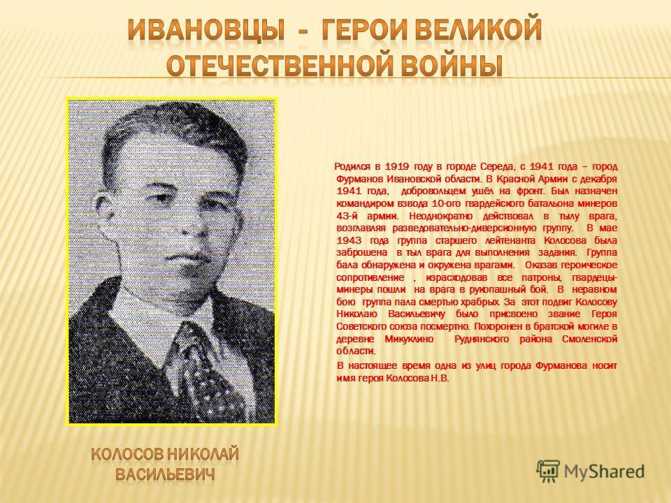 Родился в 1919 году в городе Середа, с 1941 года – город Фурманов Ивановской области. В Красной Армии с декабря 1941 года, добровольцем ушёл на фронт. Был назначен командиром взвода 10-ого гвардейского батальона минеров 43-й армии. Неоднократно дейст