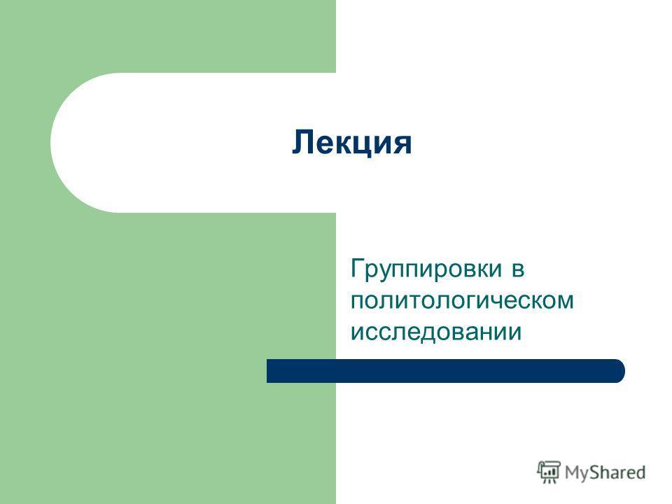 Лекция Группировки в политологическом исследовании
