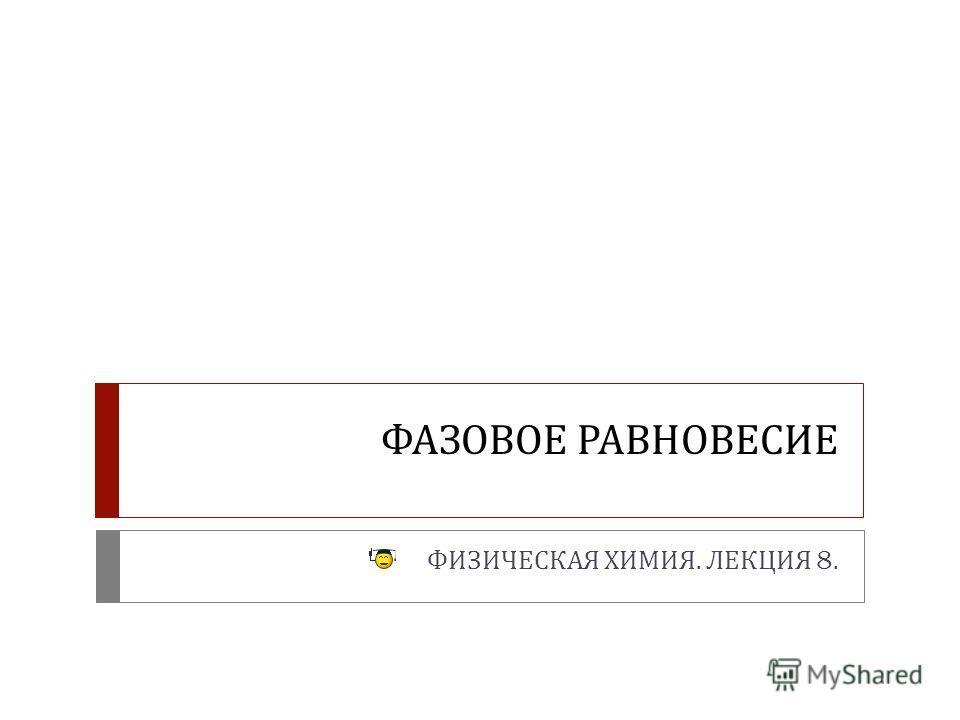 ФАЗОВОЕ РАВНОВЕСИЕ ФИЗИЧЕСКАЯ ХИМИЯ. ЛЕКЦИЯ 8.