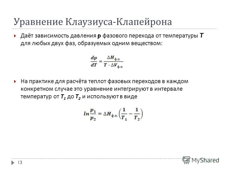 Уравнение Клаузиуса - Клапейрона Даёт зависимость давления p фазового перехода от температуры T для любых двух фаз, образуемых одним веществом : На практике для расчёта теплот фазовых переходов в каждом конкретном случае это уравнение интегрируют в и