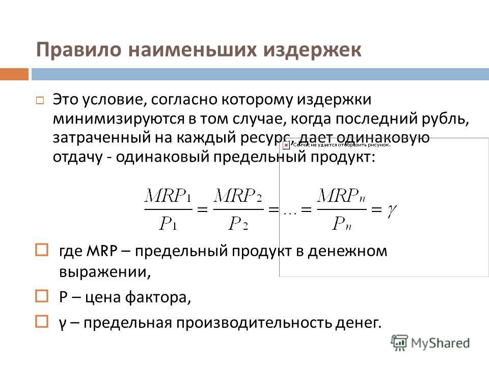 Правило наименьших издержек Это условие, согласно которому издержки минимизируются в том случае, когда последний рубль, затраченный на каждый ресурс, дает одинаковую отдачу - одинаковый предельный продукт : где MRP – предельный продукт в денежном выр