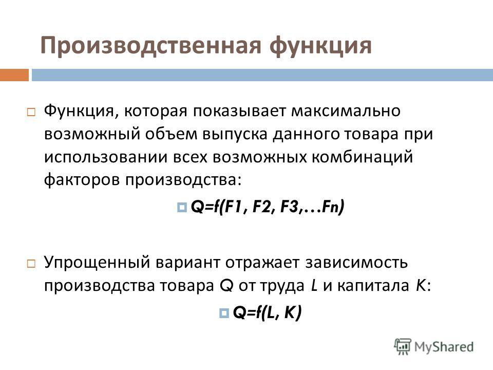 Производственная функция Функция, которая показывает максимально возможный объем выпуска данного товара при использовании всех возможных комбинаций факторов производства : Q=f(F1, F2, F3,…Fn) Упрощенный вариант отражает зависимость производства товар