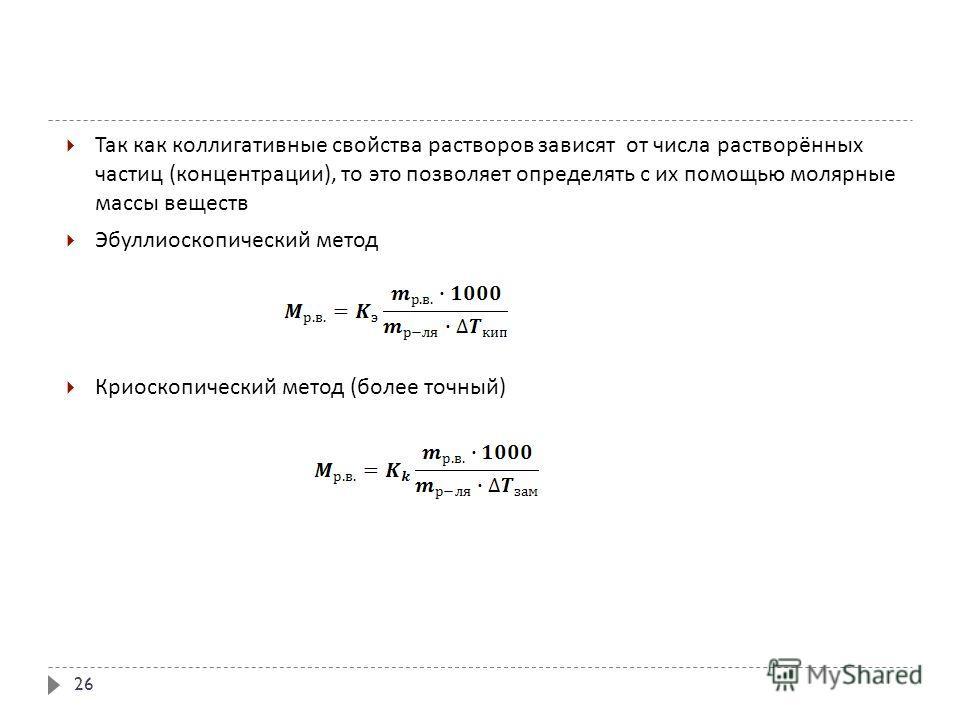 Так как коллигативныее свойства растворов зависят от числа растворённых частиц ( концентрации ), то это позволяет определять с их помощью молярные массы веществ Эбуллиоскопический метод Криоскопический метод ( более точный ) 26