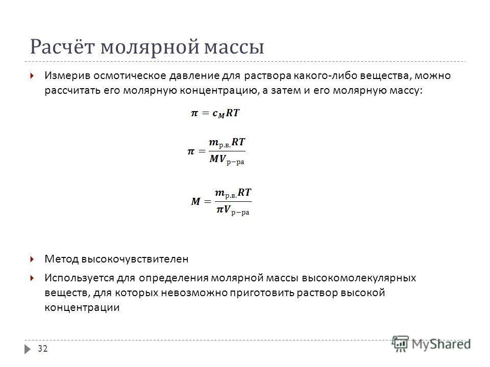 Расчёт молярной массы Измерив осмотическое давление для раствора какого - либо вещества, можно рассчитать его молярную концентрацию, а затем и его молярную массу : Метод высокочувствителен Используется для определения молярной массы высокомолекулярны