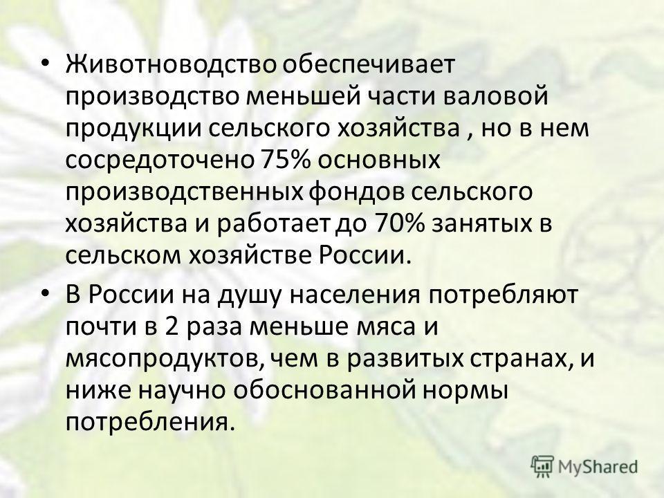Животноводство обеспечивает производство меньшей части валовой продукции сельского хозяйства, но в нем сосредоточено 75% основных производственных фондов сельского хозяйства и работает до 70% занятых в сельском хозяйстве России. В России на душу насе