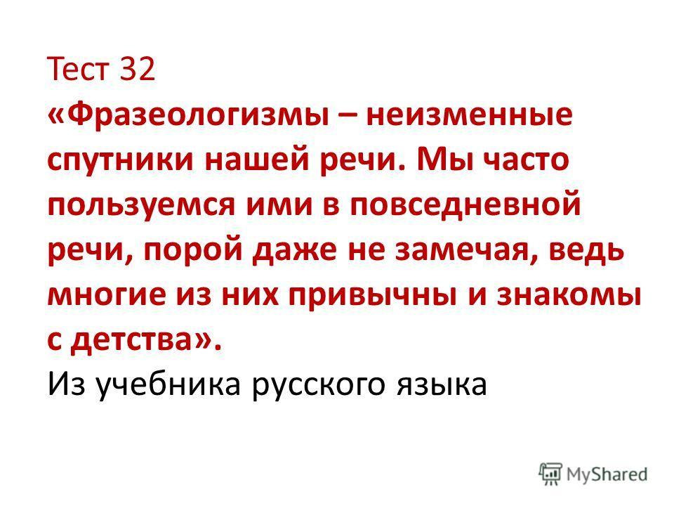 Тест 32 «Фразеологизмы – неизменные спутники нашей речи. Мы часто пользуемся ими в повседневной речи, порой даже не замечая, ведь многие из них привычны и знакомы с детства». Из учебника русского языка