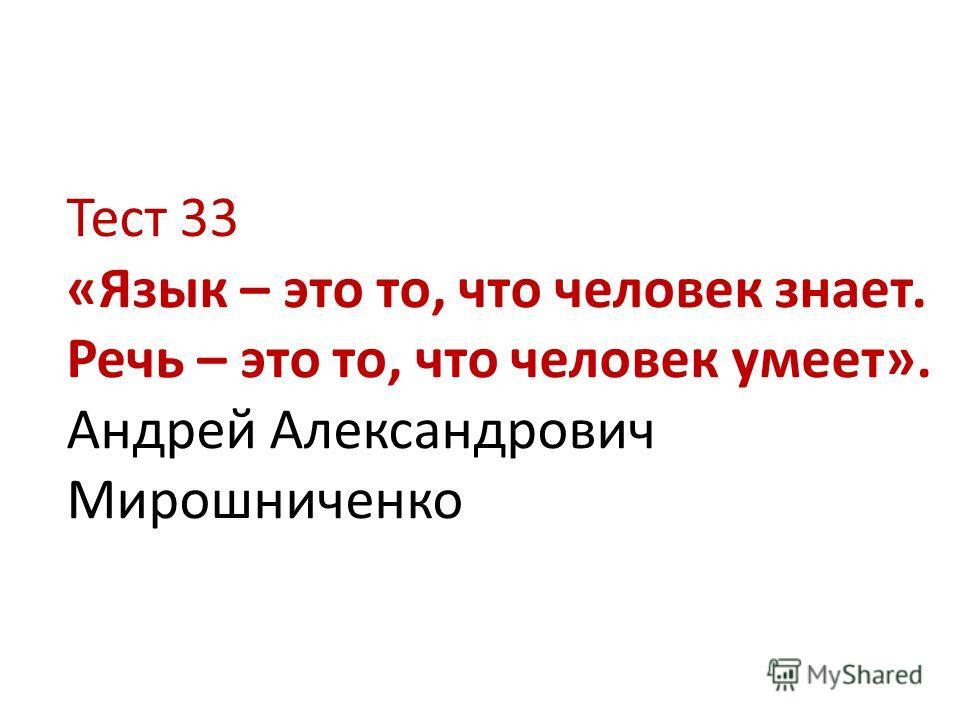 Тест 33 «Язык – это то, что человек знает. Речь – это то, что человек умеет». Андрей Александрович Мирошниченко