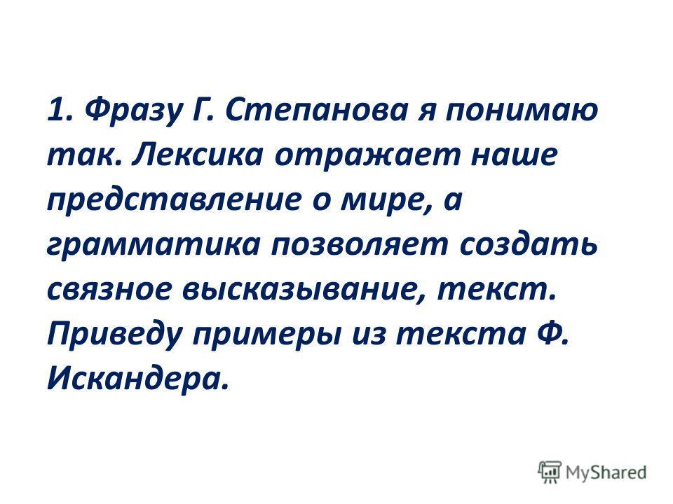 1. Фразу Г. Степанова я понимаю так. Лексика отражает наше представление о мире, а грамматика позволяет создать связное высказывание, текст. Приведу примеры из текста Ф. Искандера.
