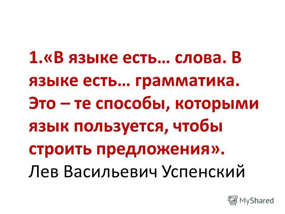 1.«В языке есть… слова. В языке есть… грамматика. Это – те способы, которыми язык пользуется, чтобы строить предложения». Лев Васильевич Успенский