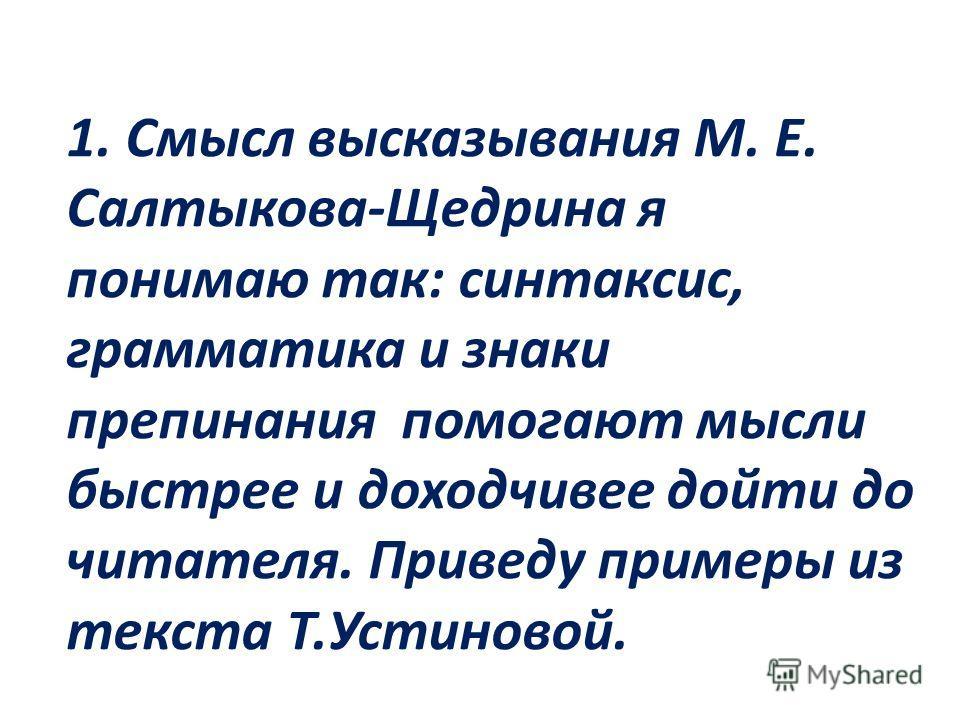 1. Смысл высказывания М. Е. Салтыкова-Щедрина я понимаю так: синтаксис, грамматика и знаки препинания помогают мысли быстрее и доходчивее дойти до читателя. Приведу примеры из текста Т.Устиновой.