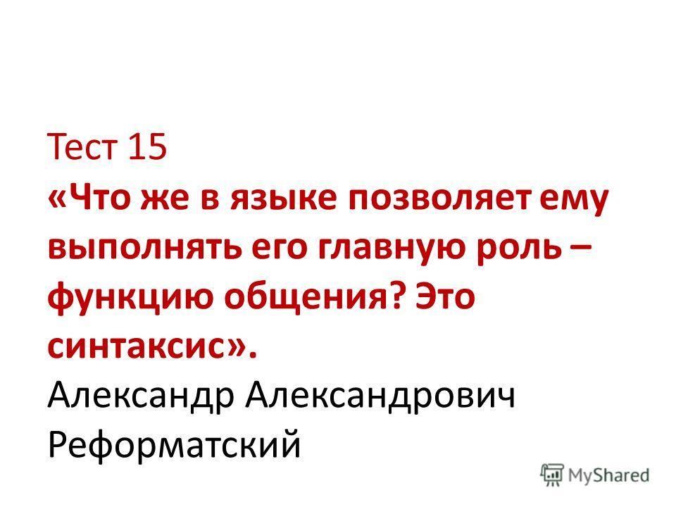 Тест 15 «Что же в языке позволяет ему выполнять его главную роль – функцию общения? Это синтаксис». Александр Александрович Реформатский