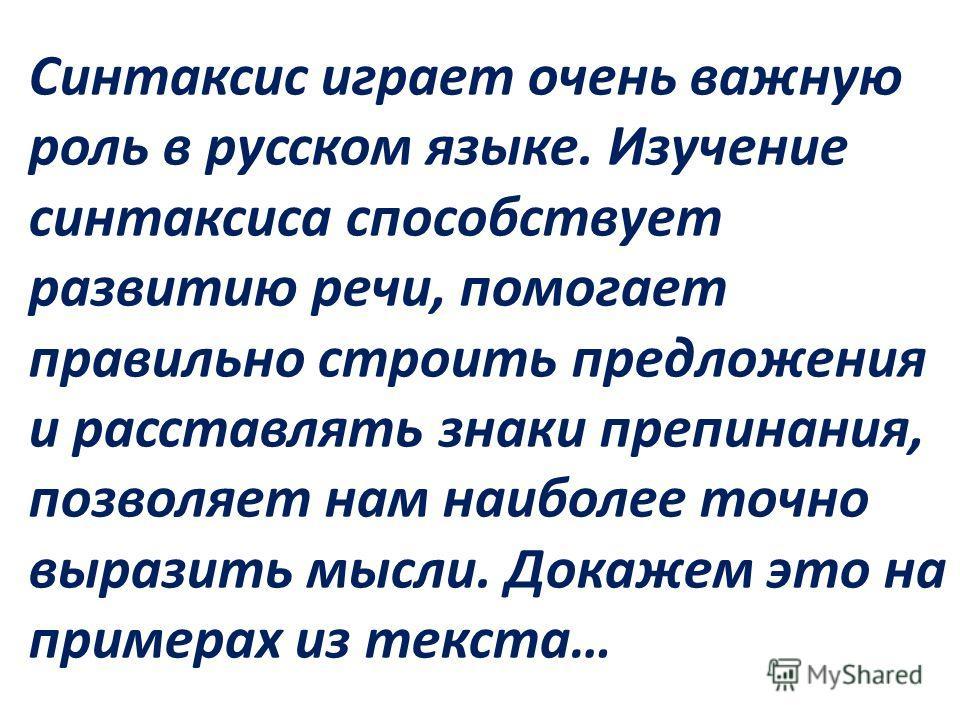 Синтаксис играет очень важную роль в русском языке. Изучение синтаксиса способствует развитию речи, помогает правильно строить предложения и расставлять знаки препинания, позволяет нам наиболее точно выразить мысли. Докажем это на примерах из текста…