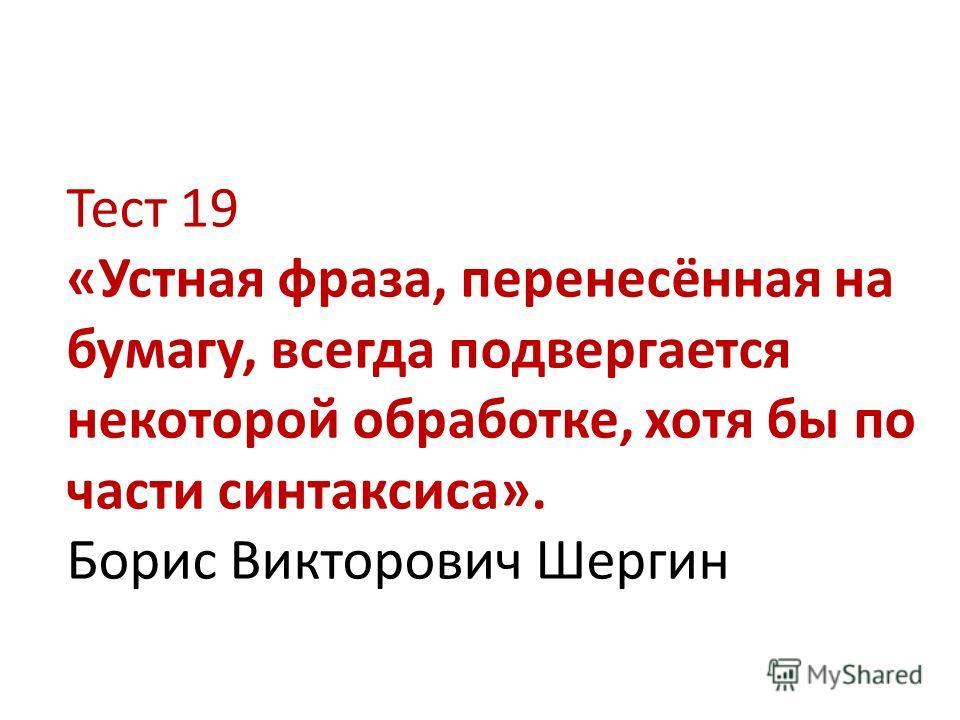 Тест 19 «Устная фраза, перенесённая на бумагу, всегда подвергается некоторой обработке, хотя бы по части синтаксиса». Борис Викторович Шергин
