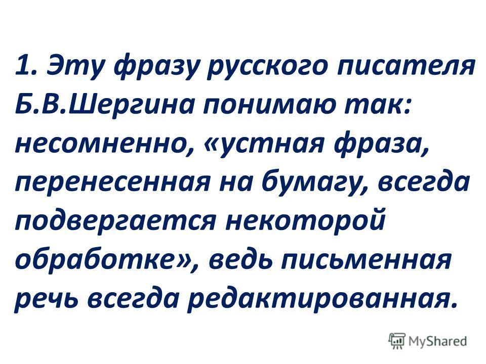 1. Эту фразу русского писателя Б.В.Шергина понимаю так: несомненно, «устная фраза, перенесенная на бумагу, всегда подвергается некоторой обработке», ведь письменная речь всегда редактированная.