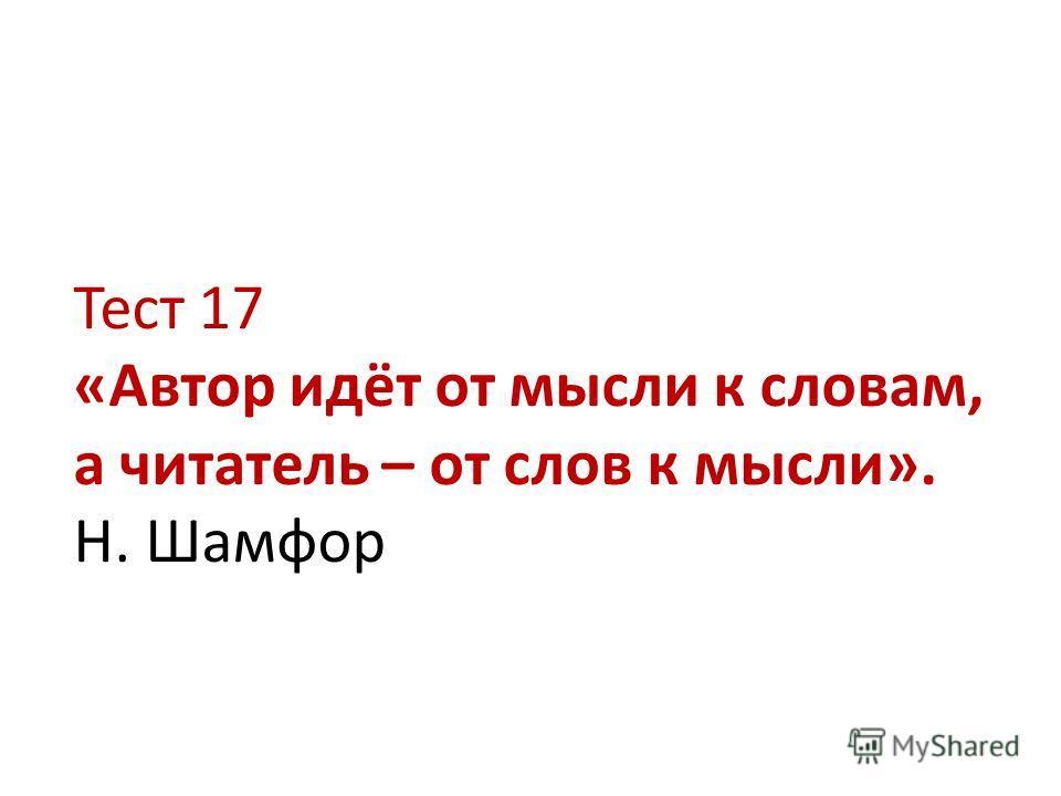 Тест 17 «Автор идёт от мысли к словам, а читатель – от слов к мысли». Н. Шамфор