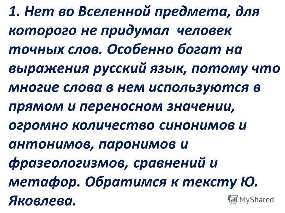 1. Нет во Вселенной предмета, для которого не придумал человек точных слов. Особенно богат на выражения русский язык, потому что многие слова в нем используются в прямом и переносном значении, огромно количество синонимов и антонимов, паронимов и фра