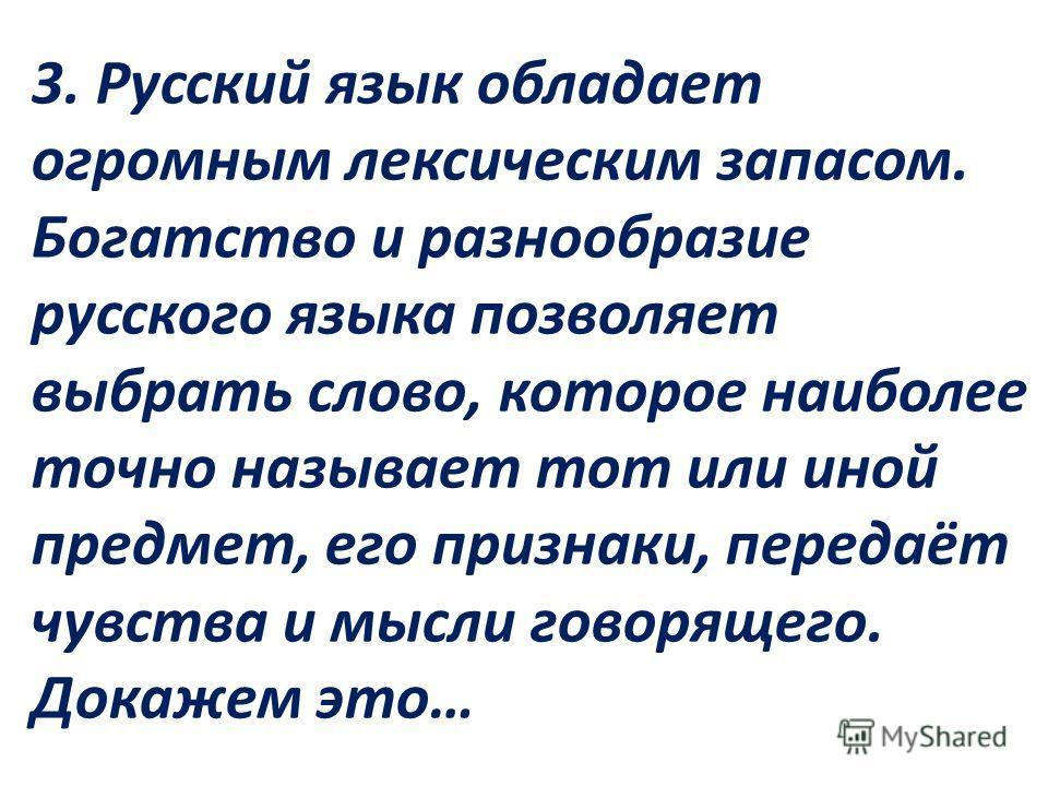 3. Русский язык обладает огромным лексическим запасом. Богатство и разнообразие русского языка позволяет выбрать слово, которое наиболее точно называет тот или иной предмет, его признаки, передаёт чувства и мысли говорящего. Докажем это…