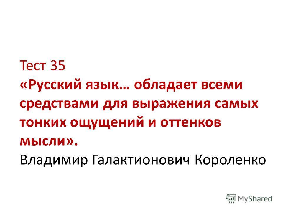 Тест 35 «Русский язык… обладает всеми средствами для выражения самых тонких ощущений и оттенков мысли». Владимир Галактионович Короленко