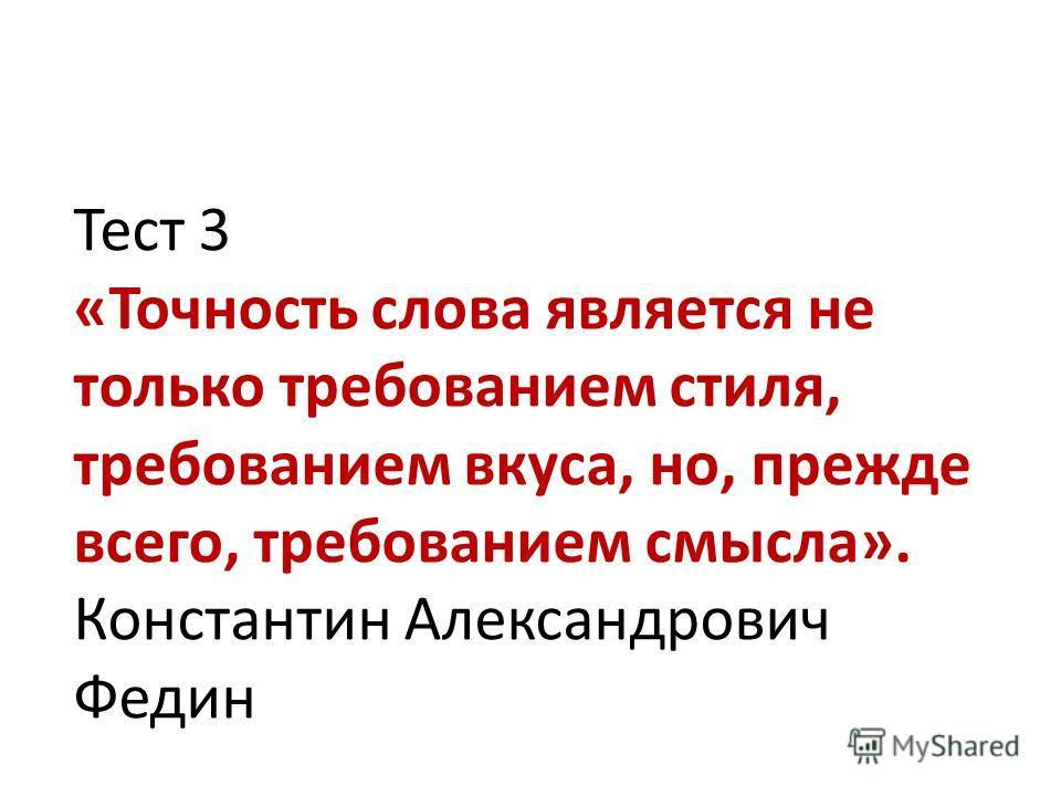 Тест 3 «Точность слова является не только требованием стиля, требованием вкуса, но, прежде всего, требованием смысла». Константин Александрович Федин