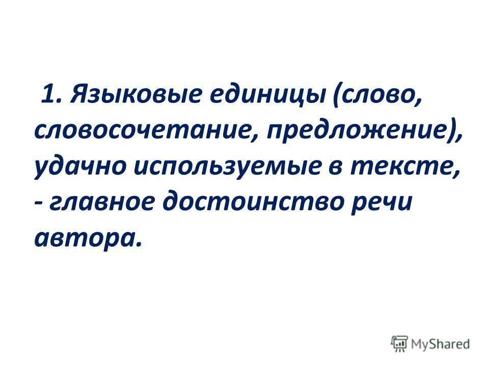 1. Языковые единицы (слово, словосочетание, предложение), удачно используемые в тексте, - главное достоинство речи автора.