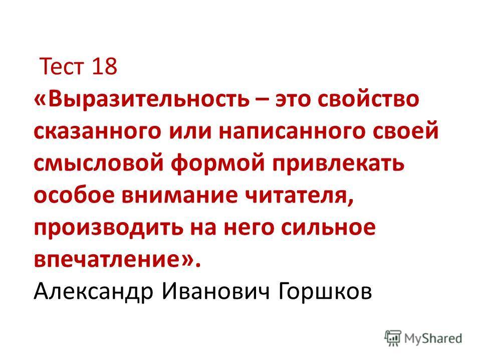 Тест 18 «Выразительность – это свойство сказанного или написанного своей смысловой формой привлекать особое внимание читателя, производить на него сильное впечатление». Александр Иванович Горшков
