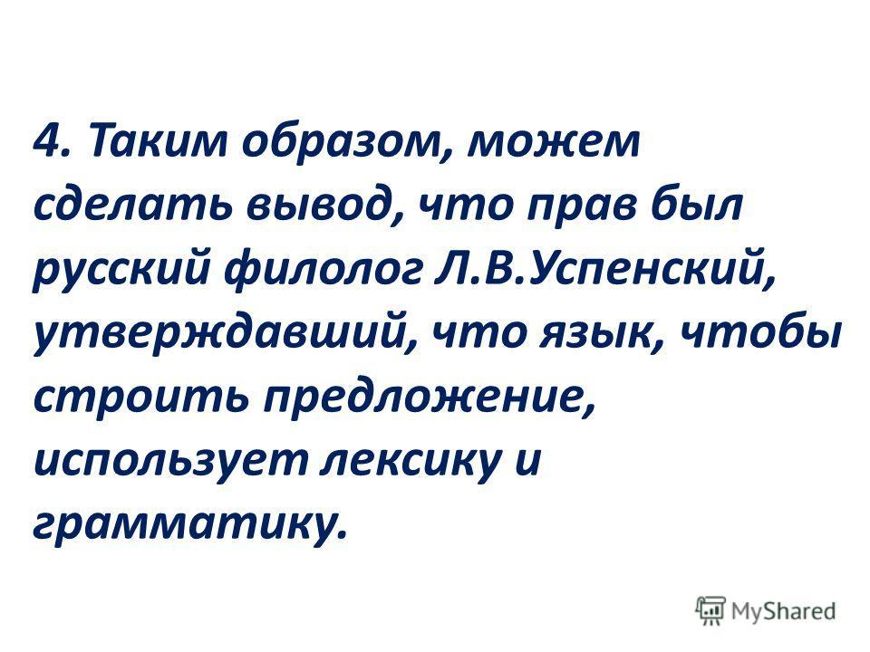 4. Таким образом, можем сделать вывод, что прав был русский филолог Л.В.Успенский, утверждавший, что язык, чтобы строить предложение, использует лексику и грамматику.