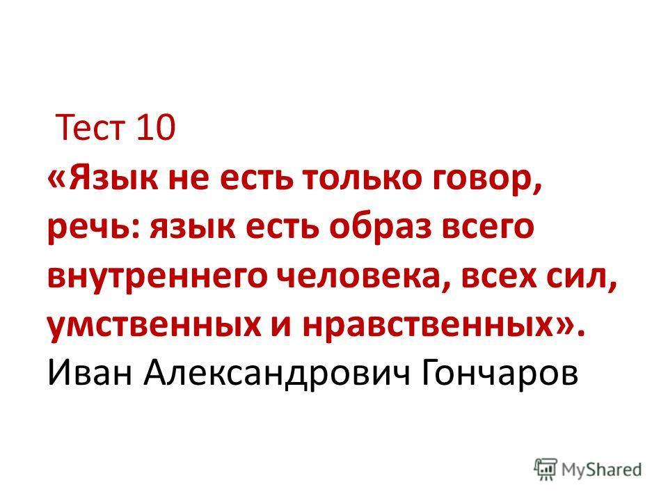 Тест 10 «Язык не есть только говор, речь: язык есть образ всего внутреннего человека, всех сил, умственных и нравственных». Иван Александрович Гончаров