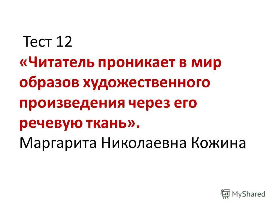 Тест 12 «Читатель проникает в мир образов художественного произведения через его речевую ткань». Маргарита Николаевна Кожина