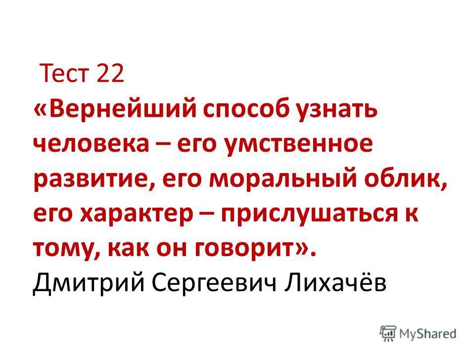 Тест 22 «Вернейший способ узнать человека – его умственное развитие, его моральный облик, его характер – прислушаться к тому, как он говорит». Дмитрий Сергеевич Лихачёв