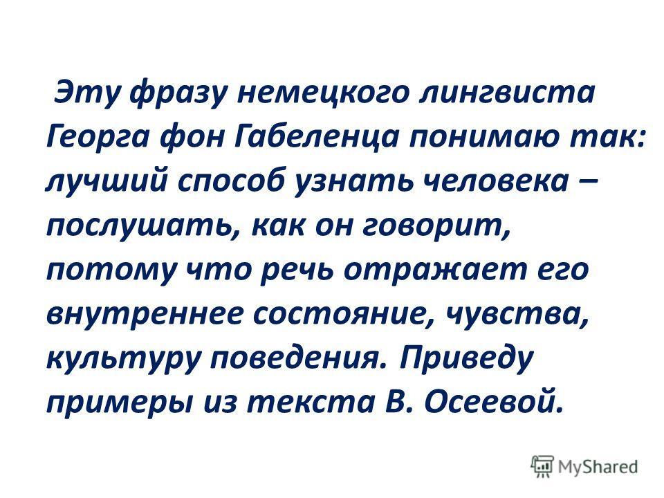 Эту фразу немецкого лингвиста Георга фон Габеленца понимаю так: лучший способ узнать человека – послушать, как он говорит, потому что речь отражает его внутреннее состояние, чувства, культуру поведения. Приведу примеры из текста В. Осеевой.