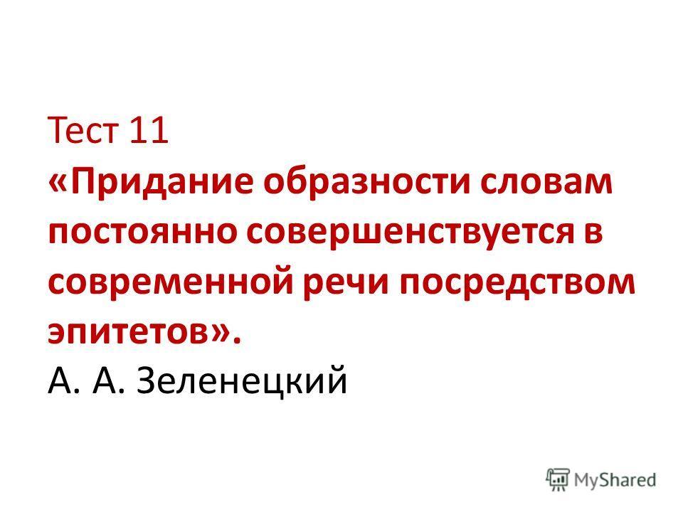 Тест 11 «Придание образности словам постоянно совершенствуется в современной речи посредством эпитетов». А. А. Зеленецкий