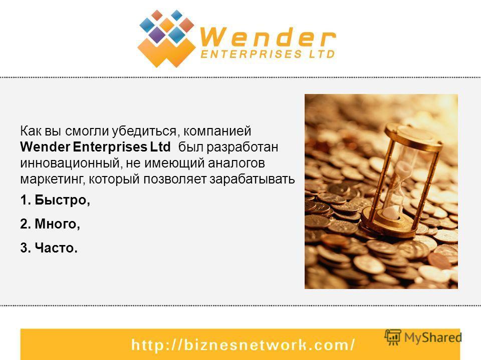 Как вы смогли убедиться, компанией Wender Enterprises Ltd был разработан инновационный, не имеющий аналогов маркетинг, который позволяет зарабатывать 1. Быстро, 2. Много, 3. Часто.