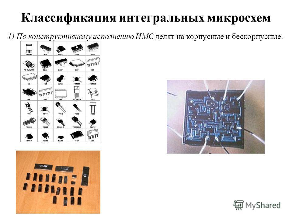 Классификация интегральных микросхем 1) По конструктивному исполнению ИМС делят на корпусные и бескорпусные.