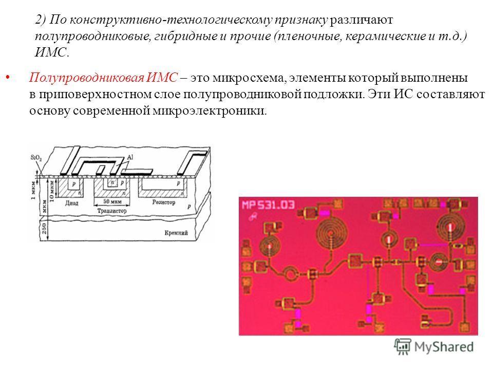 2) По конструктивно-технологическому признаку различают полупроводниковые, гибридные и прочие (пленочные, керамические и т.д.) ИМС. Полупроводниковая ИМС – это микросхема, элементы который выполнены в приповерхностном слое полупроводниковой подложки.
