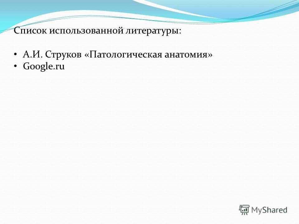 Список использованной литературы: А.И. Струков «Патологическая анатомия» Google.ru