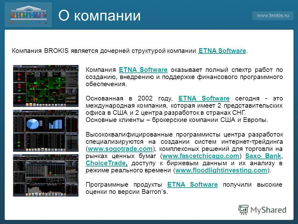 О компании Компания BROKIS является дочерней структурой компании ETNA Software.ETNA Software Компания ETNA Software оказывает полный спектр работ по созданию, внедрению и поддержке финансового программного обеспечения.ETNA Software Основанная в 2002