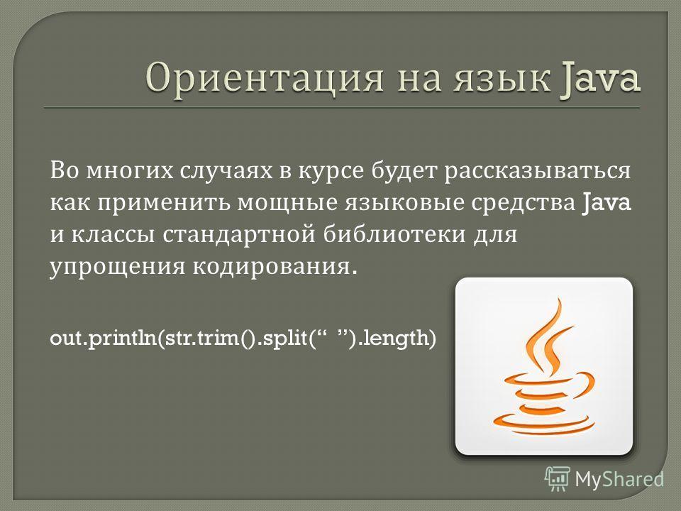 Во многих случаях в курсе будет рассказываться как применить мощные языковые средства Java и классы стандартной библиотеки для упрощения кодирования. out.println(str.trim().split( ).length)