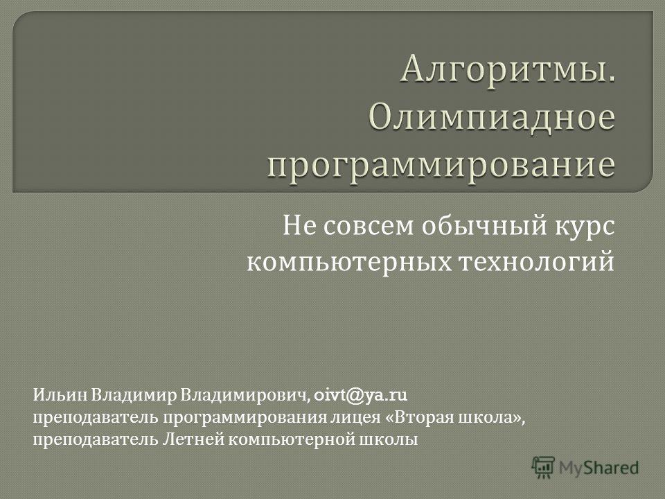 Не совсем обычный курс компьютерных технологий Ильин Владимир Владимирович, oivt@ya.ru преподаватель программирования лицея « Вторая школа », преподаватель Летней компьютерной школы