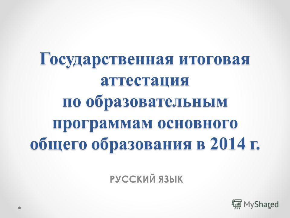 Государственная итоговая аттестация по образовательным программам основного общего образования в 2014 г. РУССКИЙ ЯЗЫК
