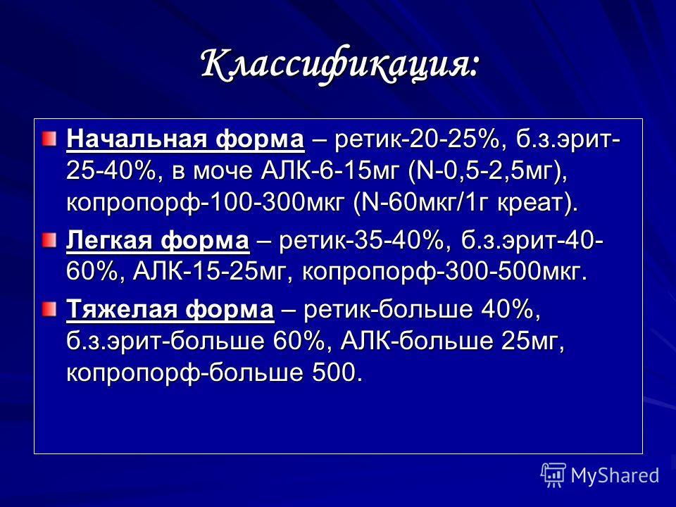 Классификация: Начальная форма – ротик-20-25%, б.з.ирит- 25-40%, в моче АЛК-6-15 мг (N-0,5-2,5 мг), копропорф-100-300 мкг (N-60 мкг/1 г креат). Легкая форма – ротик-35-40%, б.з.ирит-40- 60%, АЛК-15-25 мг, копропорф-300-500 мкг. Тяжелая форма – ротик-