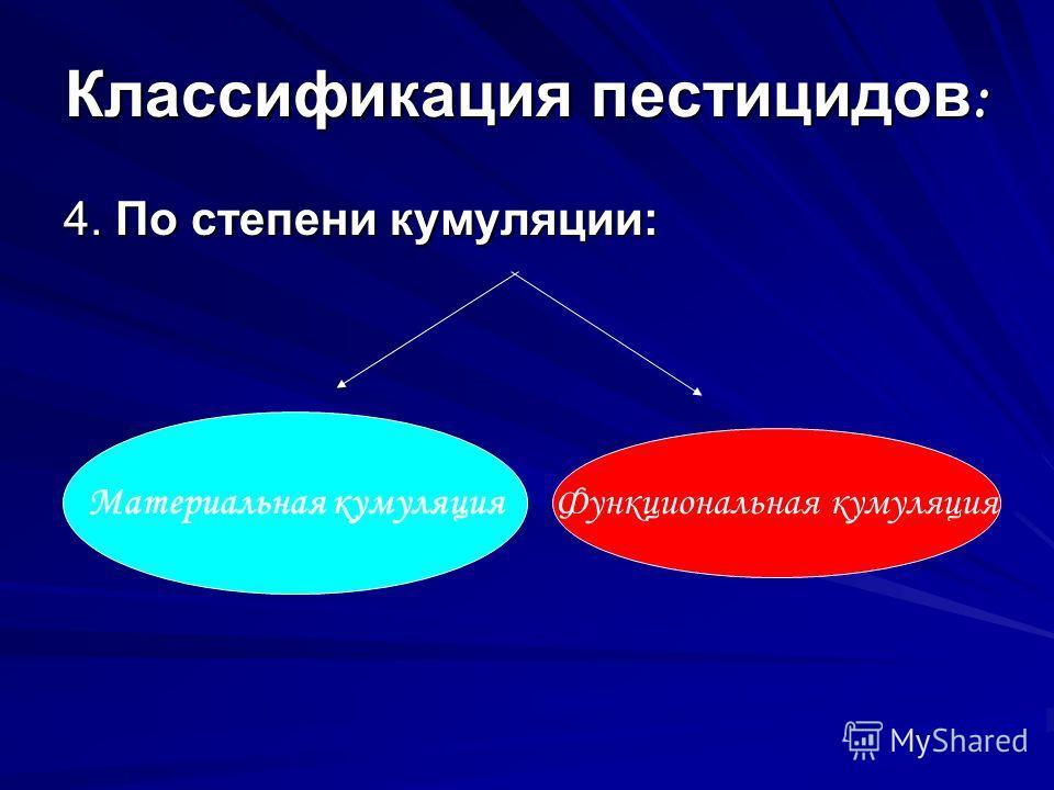 Классификация пестицидов : 4. По степени кумуляции: Материальная кумуляция Функциональная кумуляция