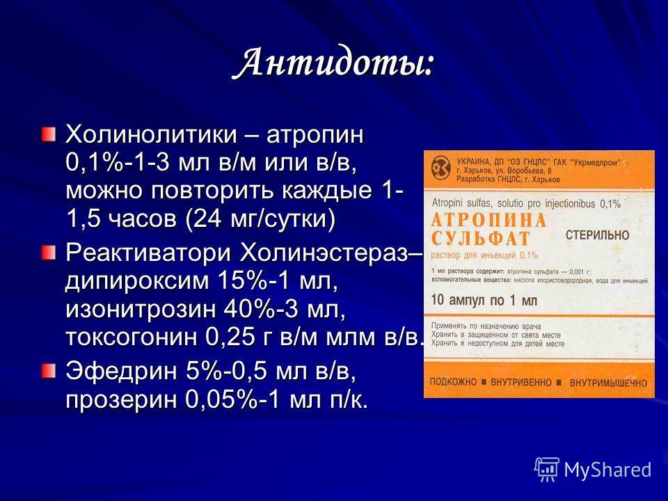 Антидоты: Холинолитики – атропин 0,1%-1-3 мл в/м или в/в, можно повторить каждые 1- 1,5 часов (24 мг/сутки) Реактиватори Холинэстераз– дипироксим 15%-1 мл, изонитрозин 40%-3 мл, токсогонин 0,25 г в/м млм в/в. Эфедрин 5%-0,5 мл в/в, прозерин 0,05%-1 м