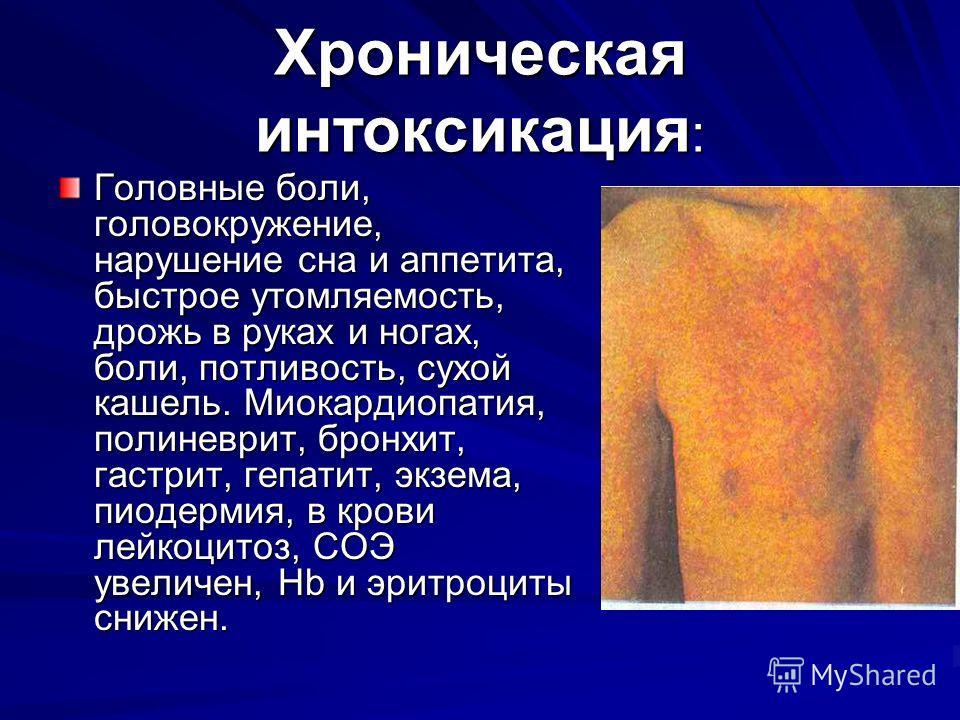 Хроническая интоксикация : Головные боли, головокружение, нарушение сна и аппетита, быстрое утомляемость, дрожь в руках и ногах, боли, потливость, сухой кашель. Миокардиопатия, полиневрит, бронхит, гастрит, гепатит, экзема, пиодермия, в крови лейкоци