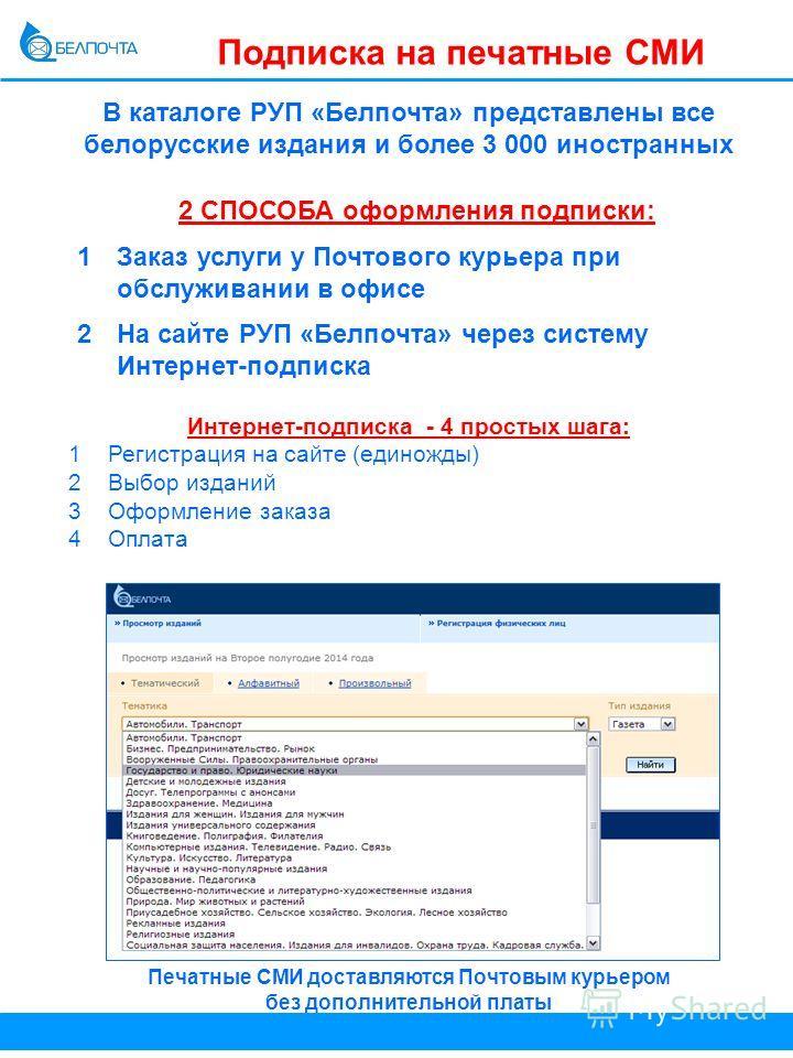 Подписка на печатные СМИ В каталоге РУП «Белпочта» представлены все белорусские издания и более 3 000 иностранных Интернет-подписка - 4 простых шага: 1 Регистрация на сайте (единожды) 2Выбор изданий 3Оформление заказа 4Оплата Печатные СМИ доставляютс
