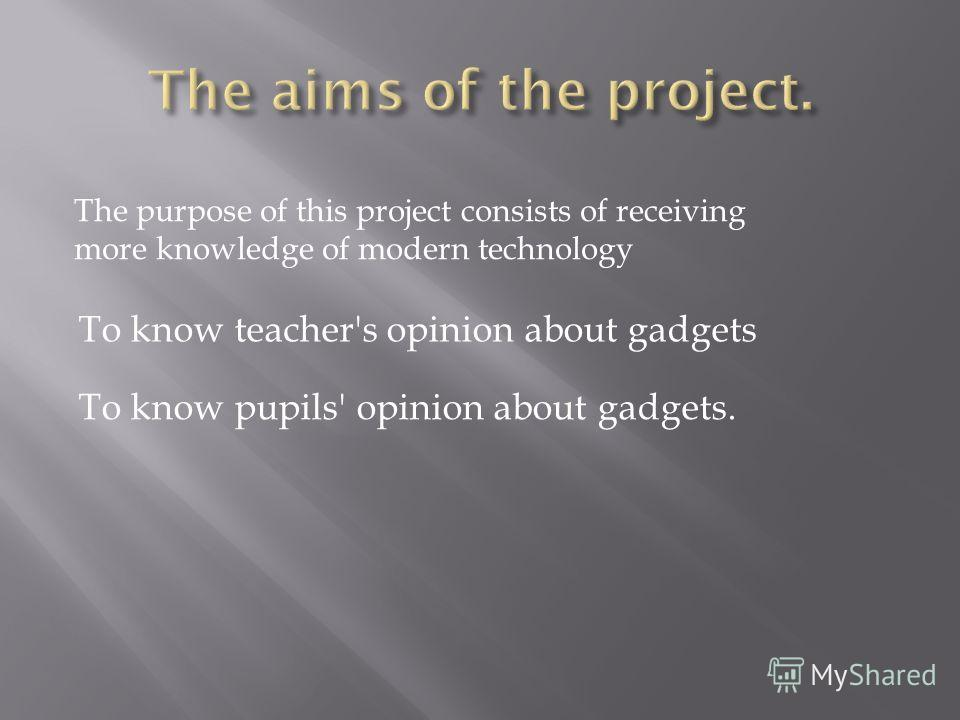 The purpose of this project consists of receiving more knowledge of modern technology To know teacher's opinion about gadgets To know pupils' opinion about gadgets.
