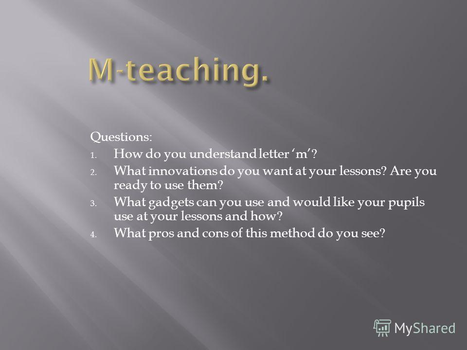 Questions: 1. How do you understand letter m? 2. What innovations do you want at your lessons? Are you ready to use them? 3. What gadgets can you use and would like your pupils use at your lessons and how? 4. What pros and cons of this method do you