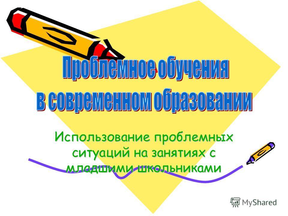 Использование пробелемных ситуаций на занятиях с младшими школьниками
