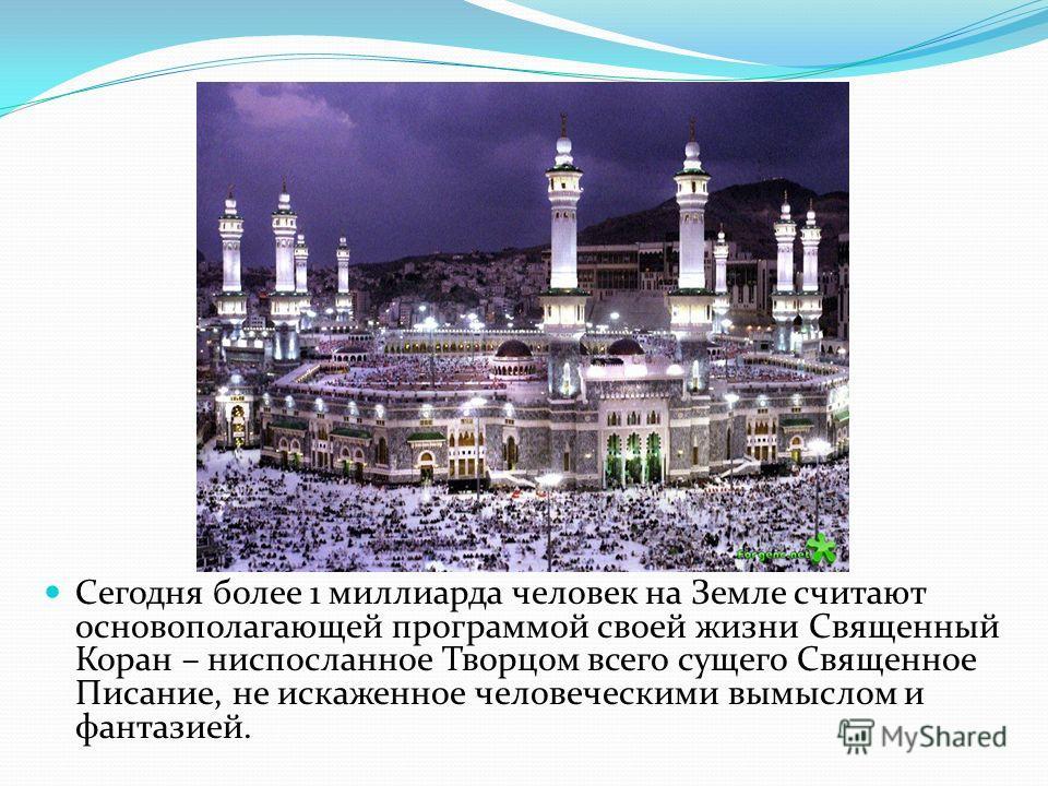 Сегодня более 1 миллиарда человек на Земле считают основополагающей программой своей жизни Священный Коран – ниспосланное Творцом всего сущего Священное Писание, не искаженное человеческими вымыслом и фантазией.