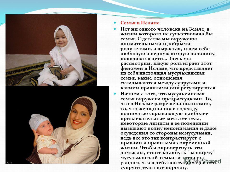 Семья в Исламе Нет ни одного человека на Земле, в жизни которого не существовала бы семья. С детства мы окружены внимательными и добрыми родителями, а вырастая, ищем себе любящую и верную вторую половину, появляются дети… Здесь мы рассмотрим, какую р